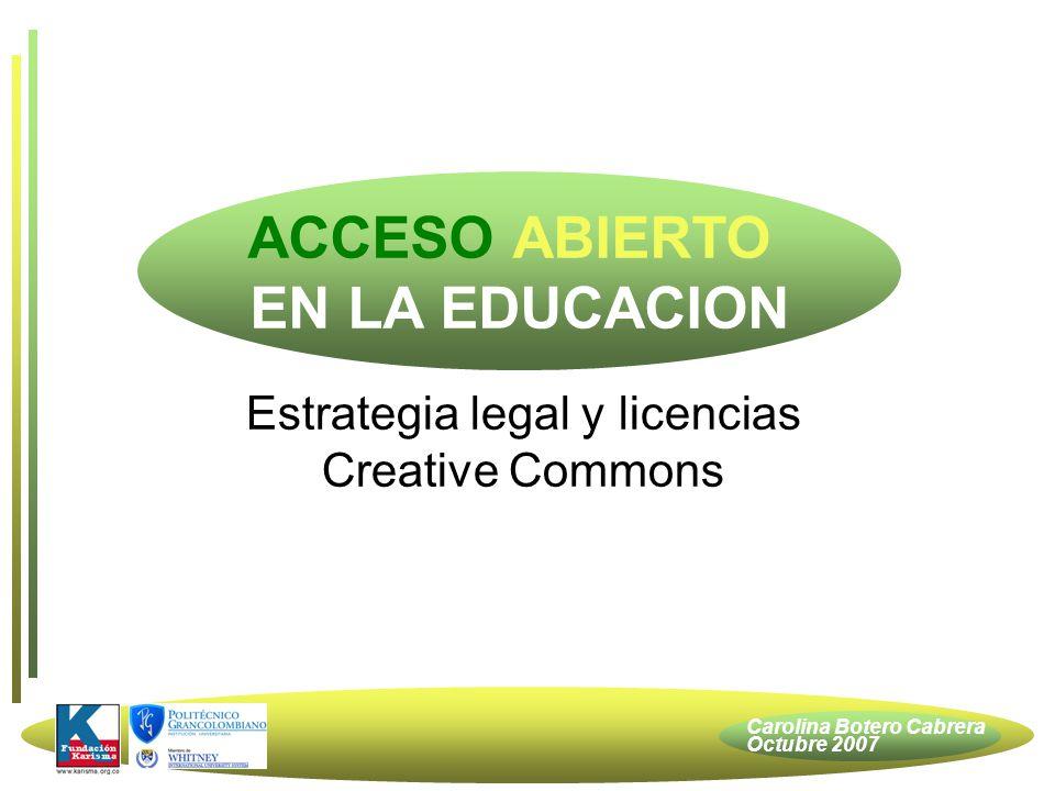 Carolina Botero Cabrera Octubre 2007 Abierto en Investigación Abierto en Docencia Estrategia Legal Licencias Creative Commons Acceso Abierto / Público / Cerrado Algunos ejemplos