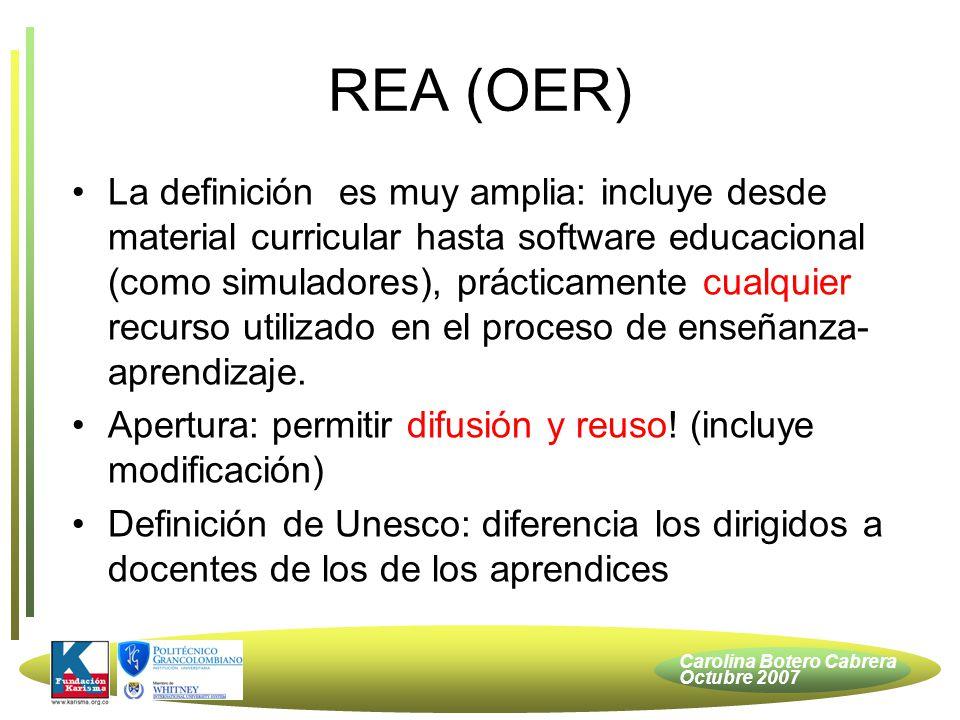 Carolina Botero Cabrera Octubre 2007 REA (OER) La definición es muy amplia: incluye desde material curricular hasta software educacional (como simuladores), prácticamente cualquier recurso utilizado en el proceso de enseñanza- aprendizaje.