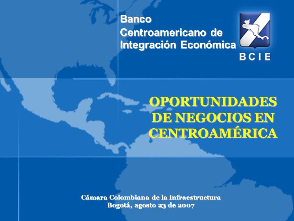 OPORTUNIDADES DE NEGOCIOS EN CENTROAMÉRICA Cámara Colombiana de la Infraestructura Bogotá, agosto 23 de 2007 Banco Centroamericano de Integración Econ