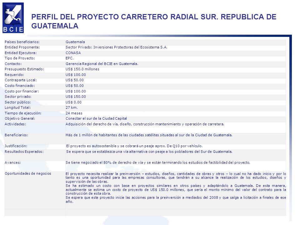 PERFIL DEL PROYECTO CARRETERO RADIAL SUR. REPUBLICA DE GUATEMALA Países beneficiarios:Guatemala Entidad Proponente:Sector Privado: Inversiones Protect