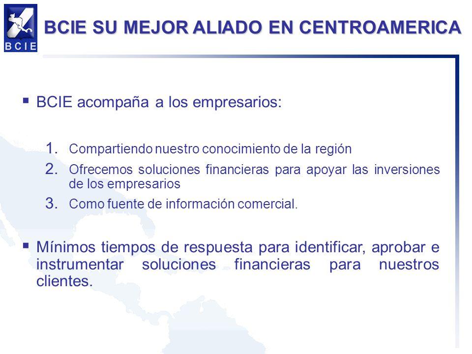 BCIE SU MEJOR ALIADO EN CENTROAMERICA BCIE acompaña a los empresarios: 1. Compartiendo nuestro conocimiento de la región 2. Ofrecemos soluciones finan