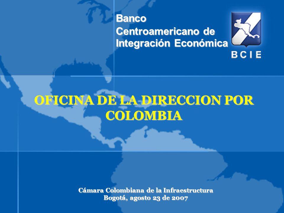 OFICINA DE LA DIRECCION POR COLOMBIA Cámara Colombiana de la Infraestructura Bogotá, agosto 23 de 2007 Banco Centroamericano de Integración Económica