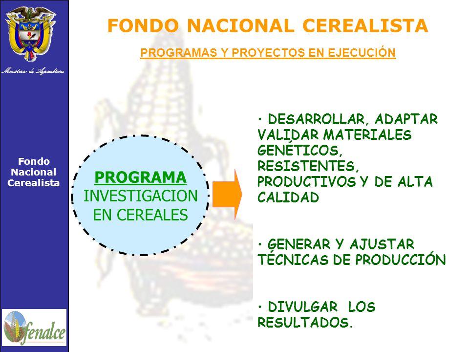 Ministerio de Agricultura Fondo Nacional Cerealista FONDO NACIONAL CEREALISTA PROGRAMA INVESTIGACION EN CEREALES DESARROLLAR, ADAPTAR VALIDAR MATERIALES GENÉTICOS, RESISTENTES, PRODUCTIVOS Y DE ALTA CALIDAD GENERAR Y AJUSTAR TÉCNICAS DE PRODUCCIÓN DIVULGAR LOS RESULTADOS.