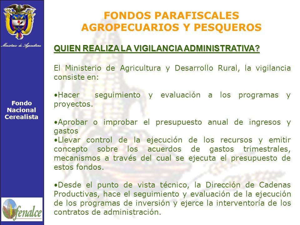 Ministerio de Agricultura Fondo Nacional Cerealista FONDOS PARAFISCALES AGROPECUARIOS Y PESQUEROS QUIEN REALIZA LA VIGILANCIA ADMINISTRATIVA.