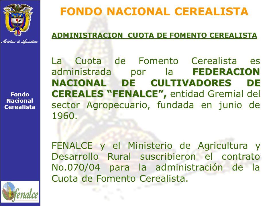 Ministerio de Agricultura Fondo Nacional Cerealista ADMINISTRACION CUOTA DE FOMENTO CEREALISTA FEDERACION NACIONAL DE CULTIVADORES DE CEREALES FENALCE, La Cuota de Fomento Cerealista es administrada por la FEDERACION NACIONAL DE CULTIVADORES DE CEREALES FENALCE, entidad Gremial del sector Agropecuario, fundada en junio de 1960.