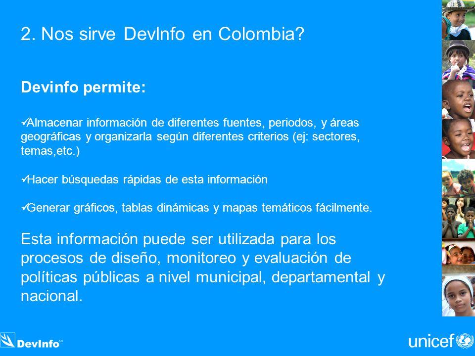2. Nos sirve DevInfo en Colombia? Devinfo permite: Almacenar información de diferentes fuentes, periodos, y áreas geográficas y organizarla según dife