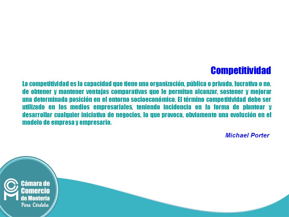 Competitividad La competitividad es la capacidad que tiene una organización, pública o privada, lucrativa o no, de obtener y mantener ventajas compara
