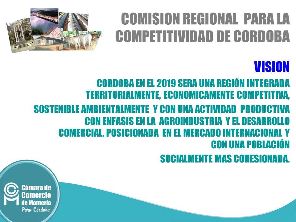 VISION CORDOBA EN EL 2019 SERA UNA REGIÓN INTEGRADA TERRITORIALMENTE, ECONOMICAMENTE COMPETITIVA, SOSTENIBLE AMBIENTALMENTE Y CON UNA ACTIVIDAD PRODUCTIVA CON ENFASIS EN LA AGROINDUSTRIA Y EL DESARROLLO COMERCIAL, POSICIONADA EN EL MERCADO INTERNACIONAL Y CON UNA POBLACIÓN SOCIALMENTE MAS COHESIONADA.