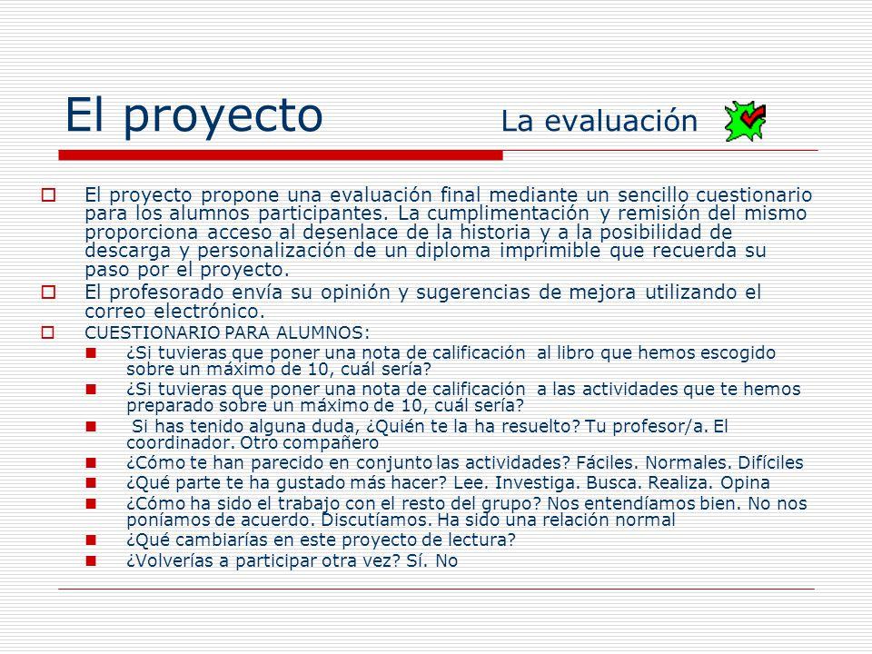 El proyecto La evaluación El proyecto propone una evaluación final mediante un sencillo cuestionario para los alumnos participantes. La cumplimentació
