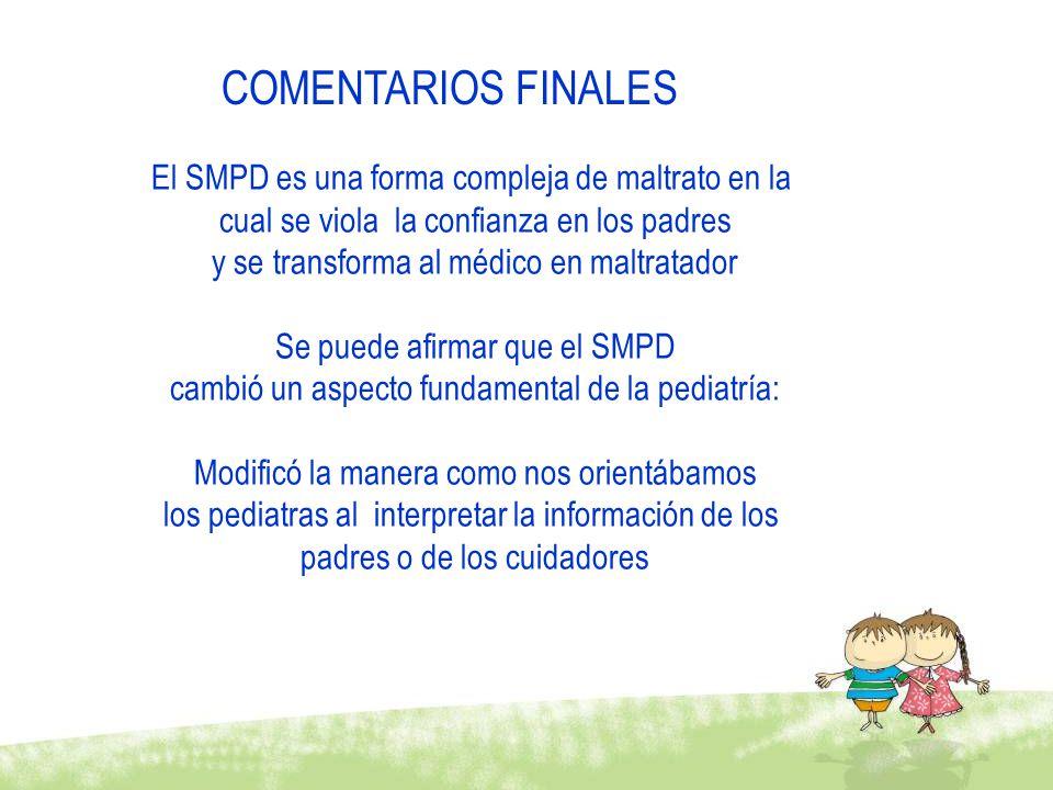 El SMPD es una forma compleja de maltrato en la cual se viola la confianza en los padres y se transforma al médico en maltratador Se puede afirmar que el SMPD cambió un aspecto fundamental de la pediatría: Modificó la manera como nos orientábamos los pediatras al interpretar la información de los padres o de los cuidadores COMENTARIOS FINALES