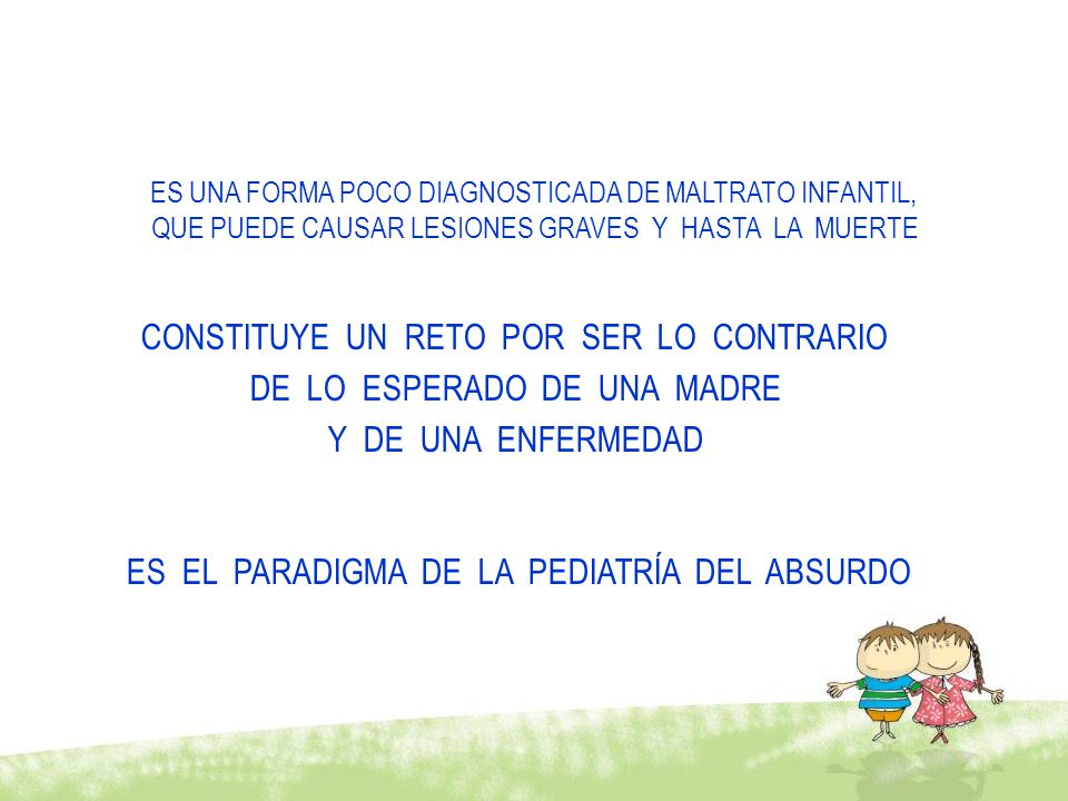 ES UNA FORMA POCO DIAGNOSTICADA DE MALTRATO INFANTIL, QUE PUEDE CAUSAR LESIONES GRAVES Y HASTA LA MUERTE CONSTITUYE UN RETO POR SER LO CONTRARIO DE LO ESPERADO DE UNA MADRE Y DE UNA ENFERMEDAD ES EL PARADIGMA DE LA PEDIATRÍA DEL ABSURDO