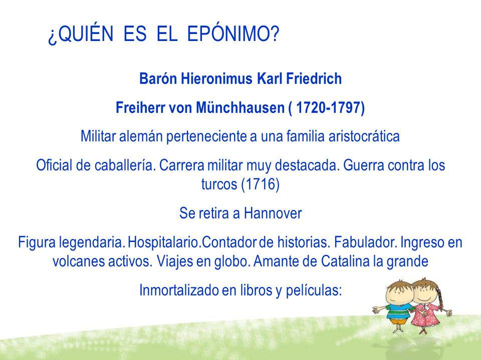 ¿QUIÉN ES EL EPÓNIMO? Barón Hieronimus Karl Friedrich Freiherr von Münchhausen ( 1720-1797) Militar alemán perteneciente a una familia aristocrática O