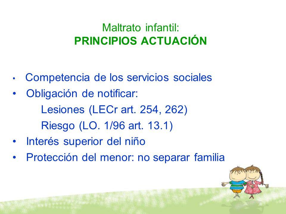 Maltrato infantil: PRINCIPIOS ACTUACIÓN Competencia de los servicios sociales Obligación de notificar: Lesiones (LECr art. 254, 262) Riesgo (LO. 1/96
