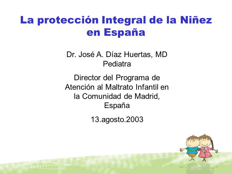 La protección Integral de la Niñez en España Dr. José A. Díaz Huertas, MD Pediatra Director del Programa de Atención al Maltrato Infantil en la Comuni