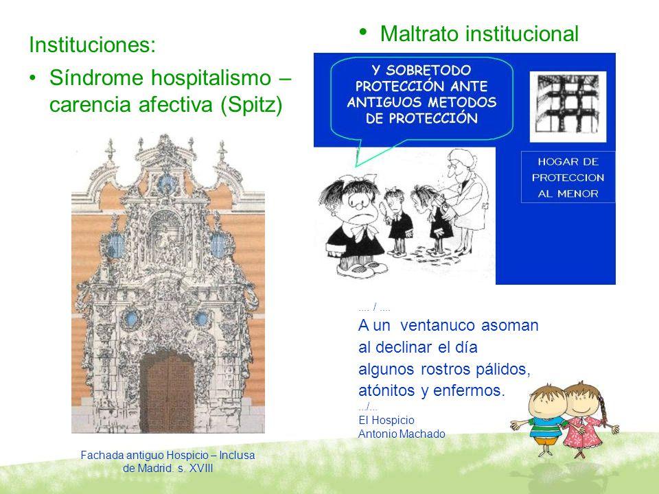 Fachada antiguo Hospicio – Inclusa de Madrid. s. XVIII Instituciones: Síndrome hospitalismo – carencia afectiva (Spitz) Maltrato institucional.... /..