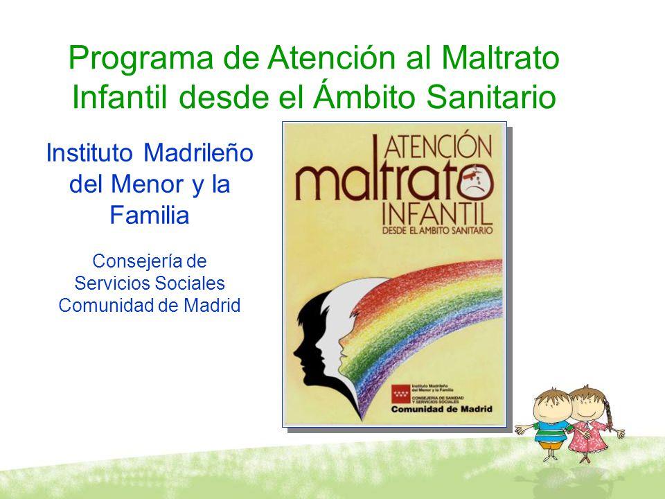 Programa de Atención al Maltrato Infantil desde el Ámbito Sanitario Instituto Madrileño del Menor y la Familia Consejería de Servicios Sociales Comuni