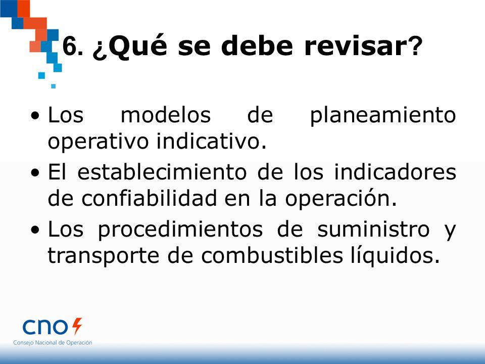 6. ¿ Qué se debe revisar ? Los modelos de planeamiento operativo indicativo. El establecimiento de los indicadores de confiabilidad en la operación. L