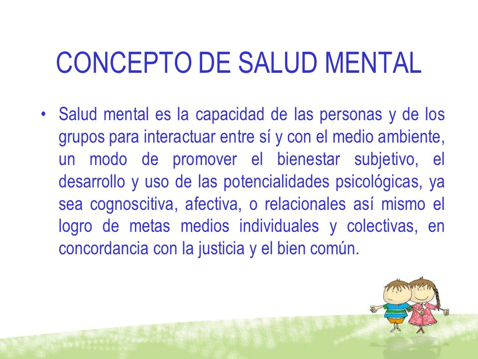 CONCEPTO DE SALUD MENTAL Salud mental es la capacidad de las personas y de los grupos para interactuar entre sí y con el medio ambiente, un modo de pr