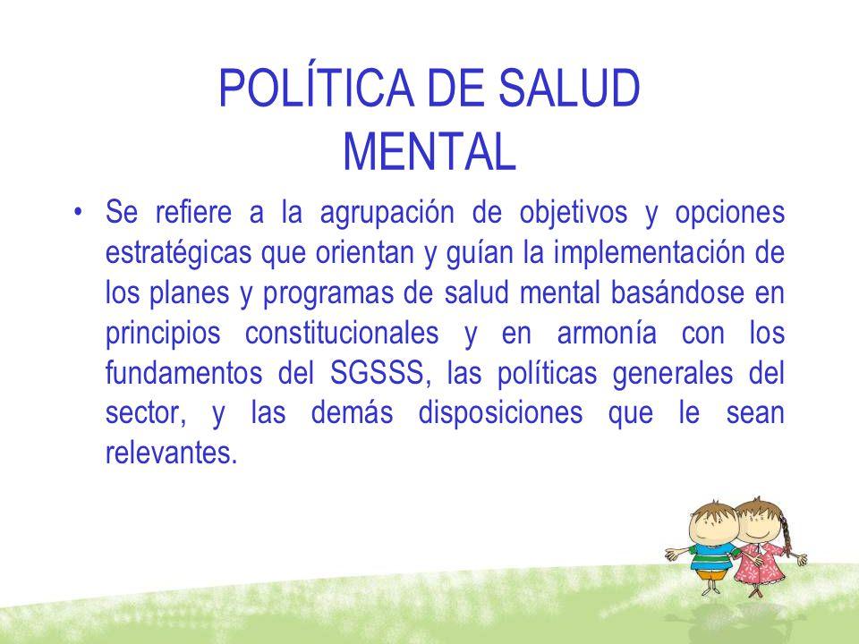 POLÍTICA DE SALUD MENTAL Se refiere a la agrupación de objetivos y opciones estratégicas que orientan y guían la implementación de los planes y progra