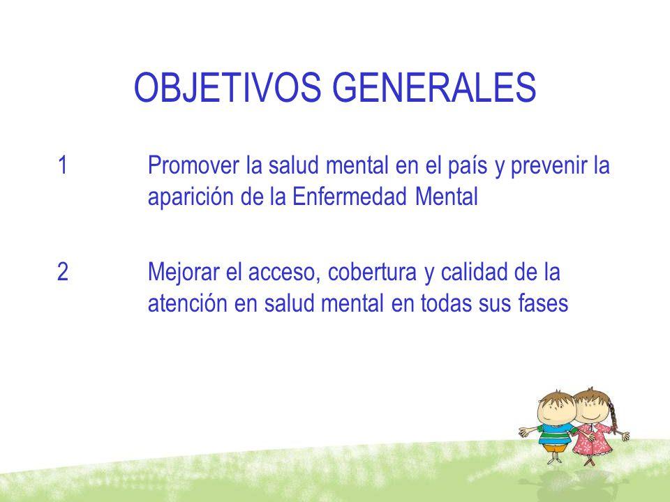 OBJETIVOS GENERALES 1Promover la salud mental en el país y prevenir la aparición de la Enfermedad Mental 2Mejorar el acceso, cobertura y calidad de la