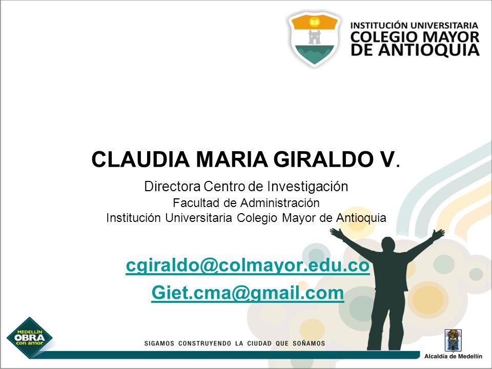 CLAUDIA MARIA GIRALDO V. Directora Centro de Investigación Facultad de Administración Institución Universitaria Colegio Mayor de Antioquia cgiraldo@co