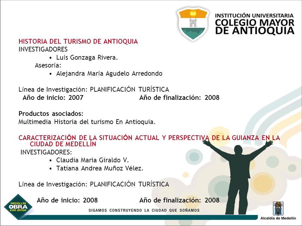 HISTORIA DEL TURISMO DE ANTIOQUIA INVESTIGADORES Lu í s Gonzaga Rivera. Asesor í a: Alejandra Mar í a Agudelo Arredondo L í nea de Investigaci ó n: PL