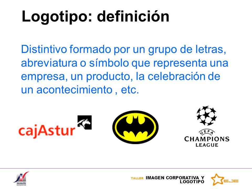 TALLER IMAGEN CORPORATIVA Y LOGOTIPO Logotipo: definición Distintivo formado por un grupo de letras, abreviatura o símbolo que representa una empresa,