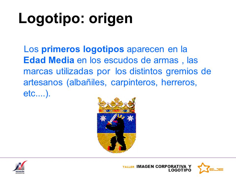 TALLER IMAGEN CORPORATIVA Y LOGOTIPO Logotipo: origen Los primeros logotipos aparecen en la Edad Media en los escudos de armas, las marcas utilizadas