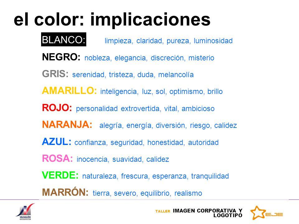TALLER IMAGEN CORPORATIVA Y LOGOTIPO el color: implicaciones BLANCO: limpieza, claridad, pureza, luminosidad NEGRO: nobleza, elegancia, discreción, mi