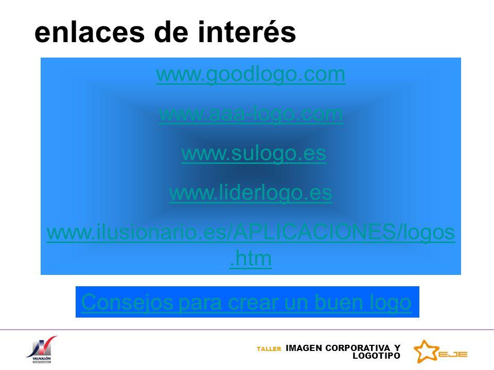TALLER IMAGEN CORPORATIVA Y LOGOTIPO enlaces de interés www.goodlogo.com www.aaa-logo.com www.sulogo.es www.liderlogo.es www.ilusionario.es/APLICACION