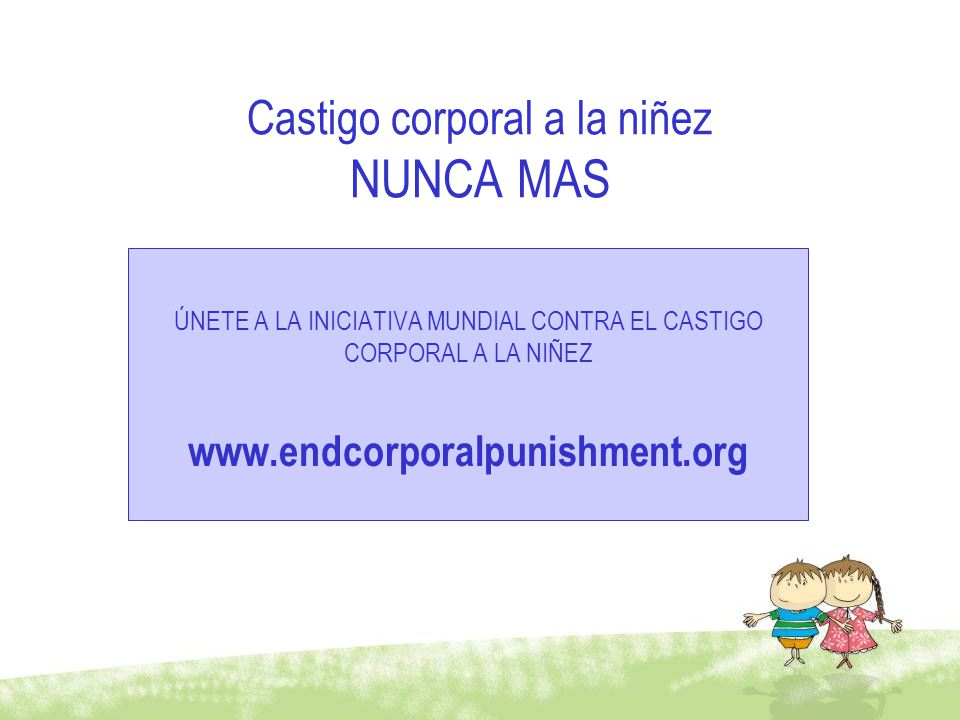 Castigo corporal a la niñez NUNCA MAS ÚNETE A LA INICIATIVA MUNDIAL CONTRA EL CASTIGO CORPORAL A LA NIÑEZ www.endcorporalpunishment.org