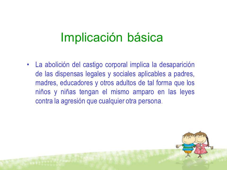 Implicación básica La abolición del castigo corporal implica la desaparición de las dispensas legales y sociales aplicables a padres, madres, educador
