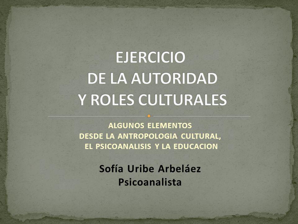 ALGUNOS ELEMENTOS DESDE LA ANTROPOLOGIA CULTURAL, EL PSICOANALISIS Y LA EDUCACION Sofía Uribe Arbeláez Psicoanalista