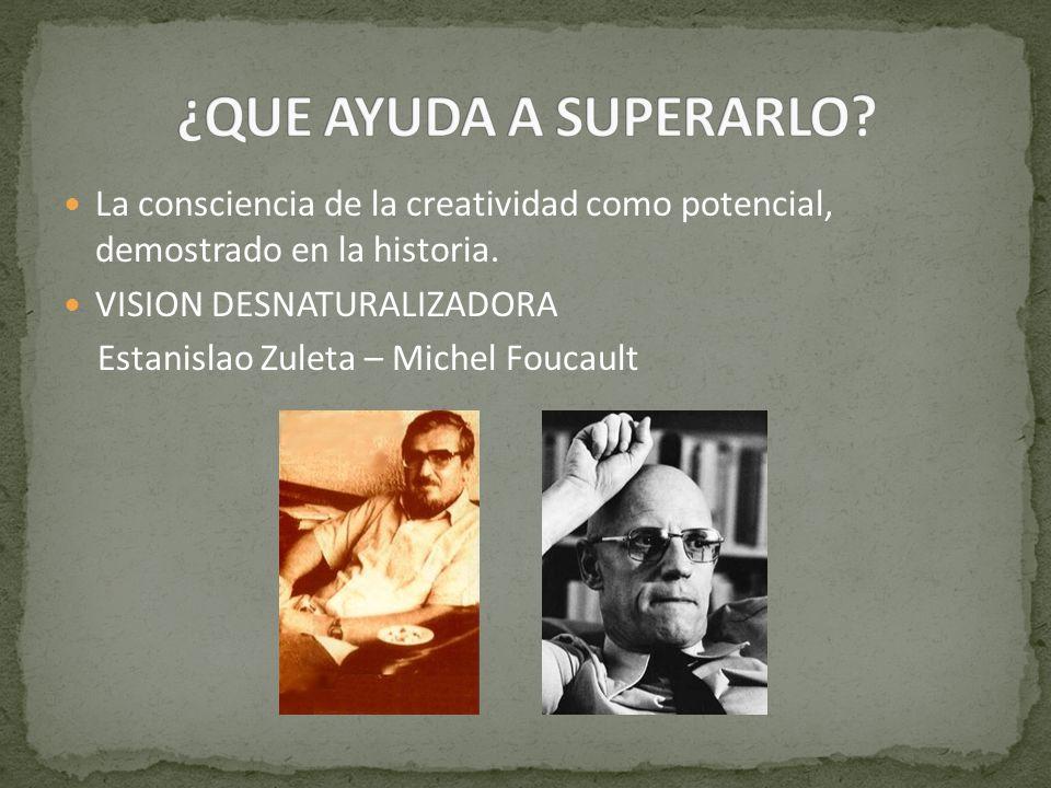 La consciencia de la creatividad como potencial, demostrado en la historia. VISION DESNATURALIZADORA Estanislao Zuleta – Michel Foucault