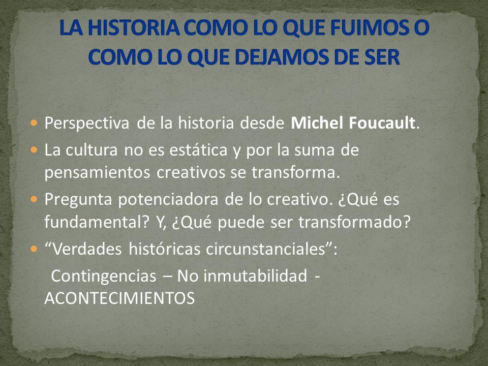 Perspectiva de la historia desde Michel Foucault. La cultura no es estática y por la suma de pensamientos creativos se transforma. Pregunta potenciado
