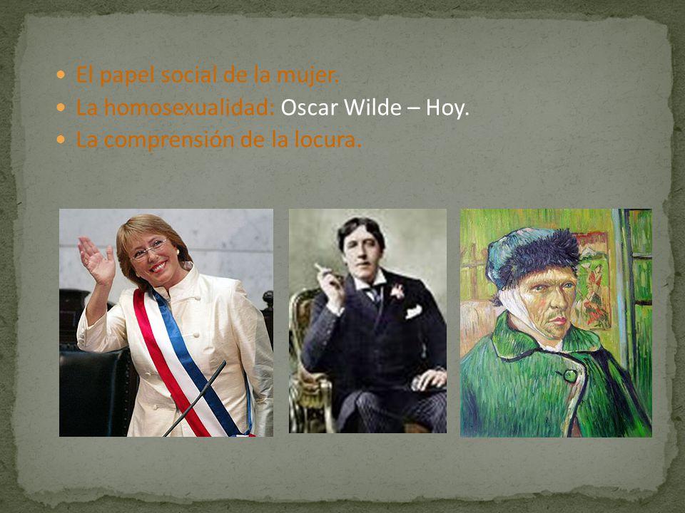 El papel social de la mujer. La homosexualidad: Oscar Wilde – Hoy. La comprensión de la locura.