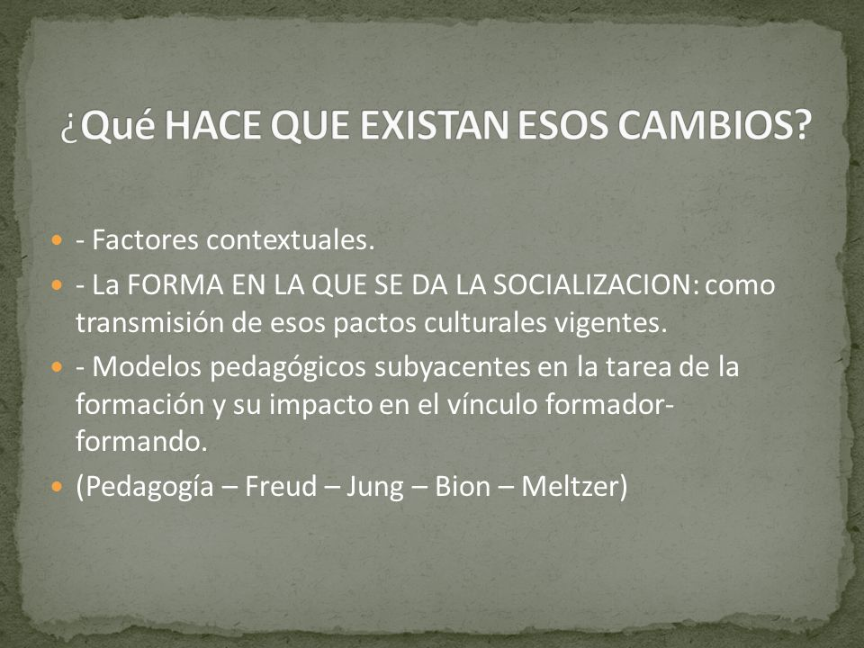 - Factores contextuales. - La FORMA EN LA QUE SE DA LA SOCIALIZACION: como transmisión de esos pactos culturales vigentes. - Modelos pedagógicos subya