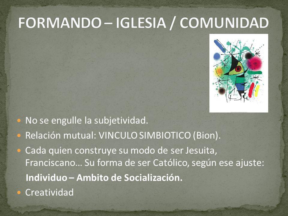 No se engulle la subjetividad. Relación mutual: VINCULO SIMBIOTICO (Bion). Cada quien construye su modo de ser Jesuita, Franciscano… Su forma de ser C