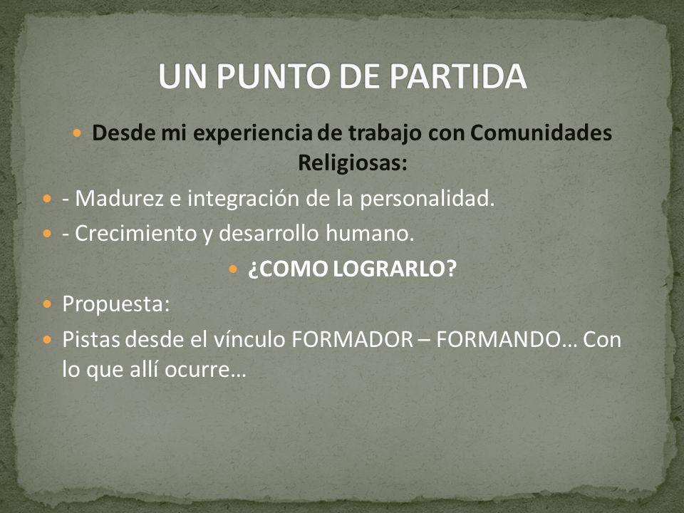 Desde mi experiencia de trabajo con Comunidades Religiosas: - Madurez e integración de la personalidad. - Crecimiento y desarrollo humano. ¿COMO LOGRA