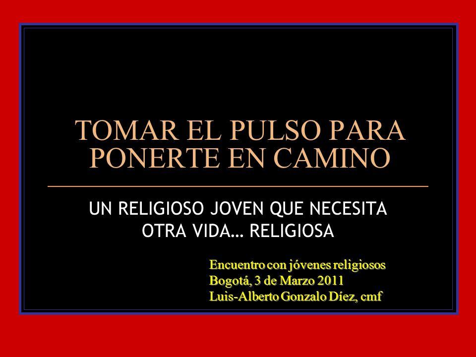 TOMAR EL PULSO PARA PONERTE EN CAMINO UN RELIGIOSO JOVEN QUE NECESITA OTRA VIDA… RELIGIOSA Encuentro con jóvenes religiosos Bogotá, 3 de Marzo 2011 Lu