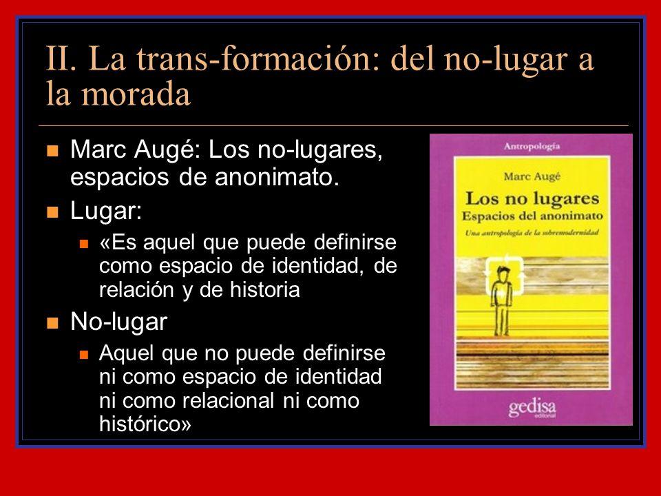 II. La trans-formación: del no-lugar a la morada Marc Augé: Los no-lugares, espacios de anonimato. Lugar: «Es aquel que puede definirse como espacio d