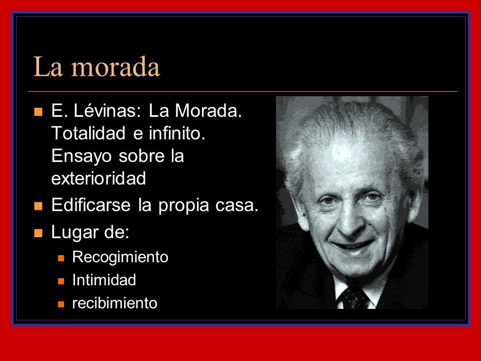 La morada E. Lévinas: La Morada. Totalidad e infinito. Ensayo sobre la exterioridad Edificarse la propia casa. Lugar de: Recogimiento Intimidad recibi