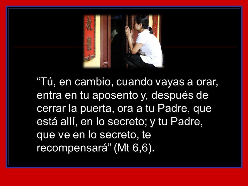 Tú, en cambio, cuando vayas a orar, entra en tu aposento y, después de cerrar la puerta, ora a tu Padre, que está allí, en lo secreto; y tu Padre, que