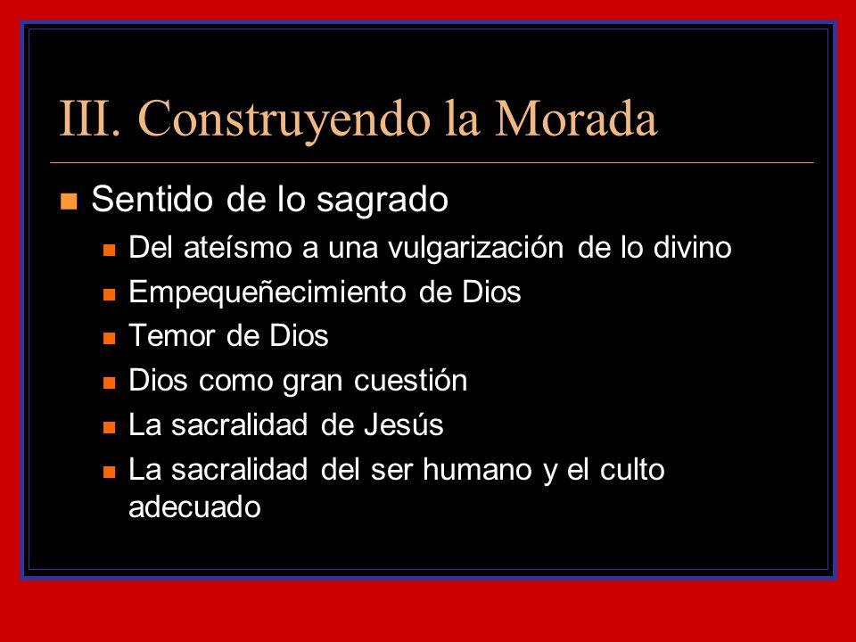 III. Construyendo la Morada Sentido de lo sagrado Del ateísmo a una vulgarización de lo divino Empequeñecimiento de Dios Temor de Dios Dios como gran