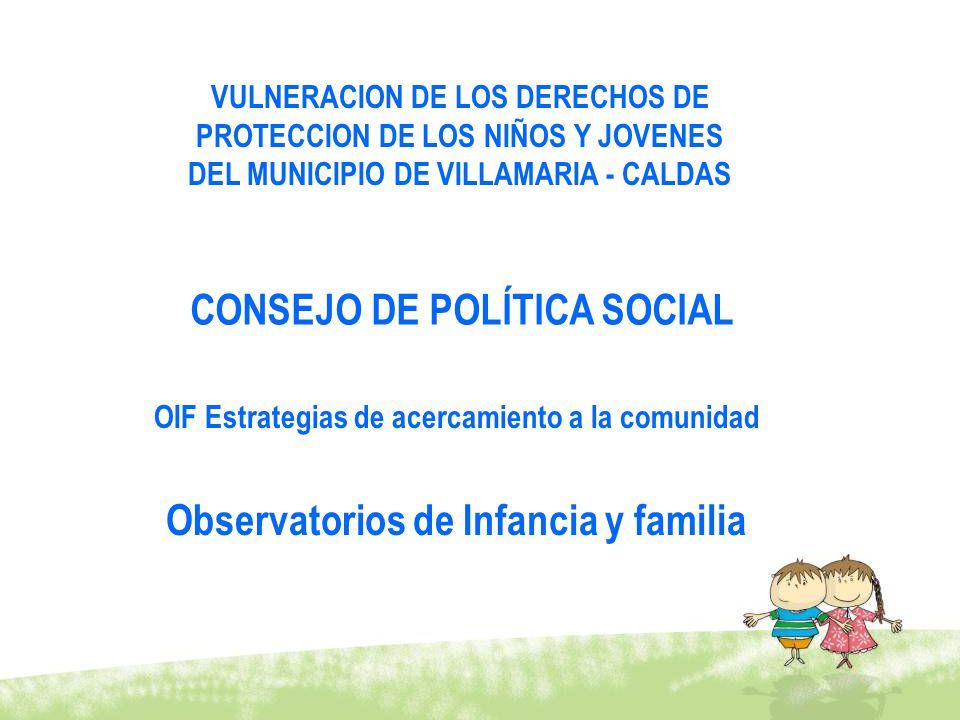 VULNERACION DE LOS DERECHOS DE PROTECCION DE LOS NIÑOS Y JOVENES DEL MUNICIPIO DE VILLAMARIA - CALDAS CONSEJO DE POLÍTICA SOCIAL OIF Estrategias de ac