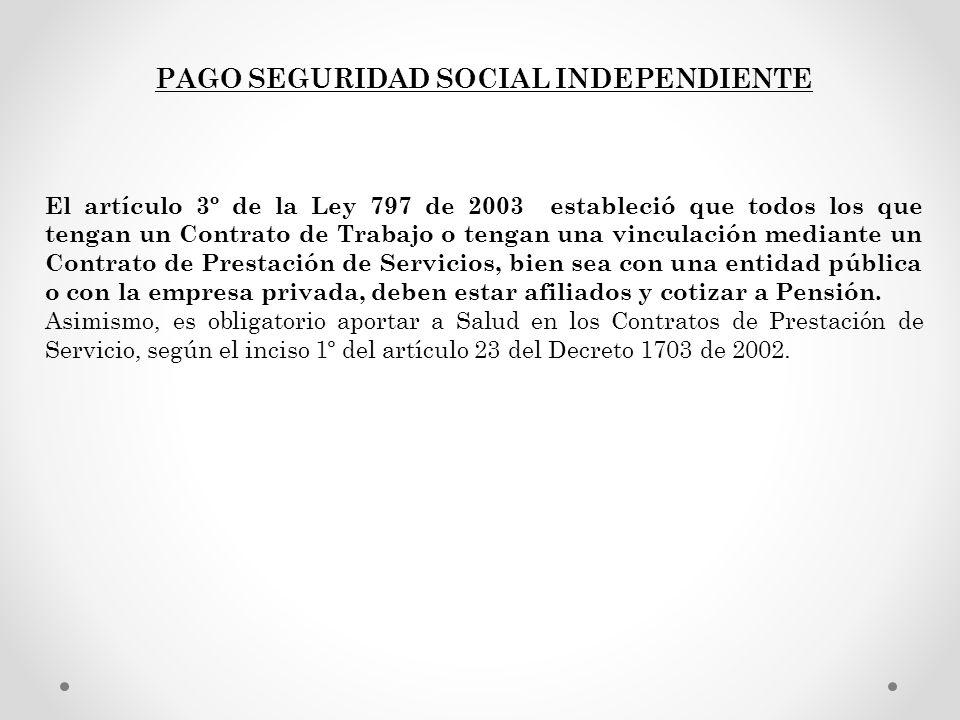 PAGO SEGURIDAD SOCIAL INDEPENDIENTE El artículo 3º de la Ley 797 de 2003 estableció que todos los que tengan un Contrato de Trabajo o tengan una vincu