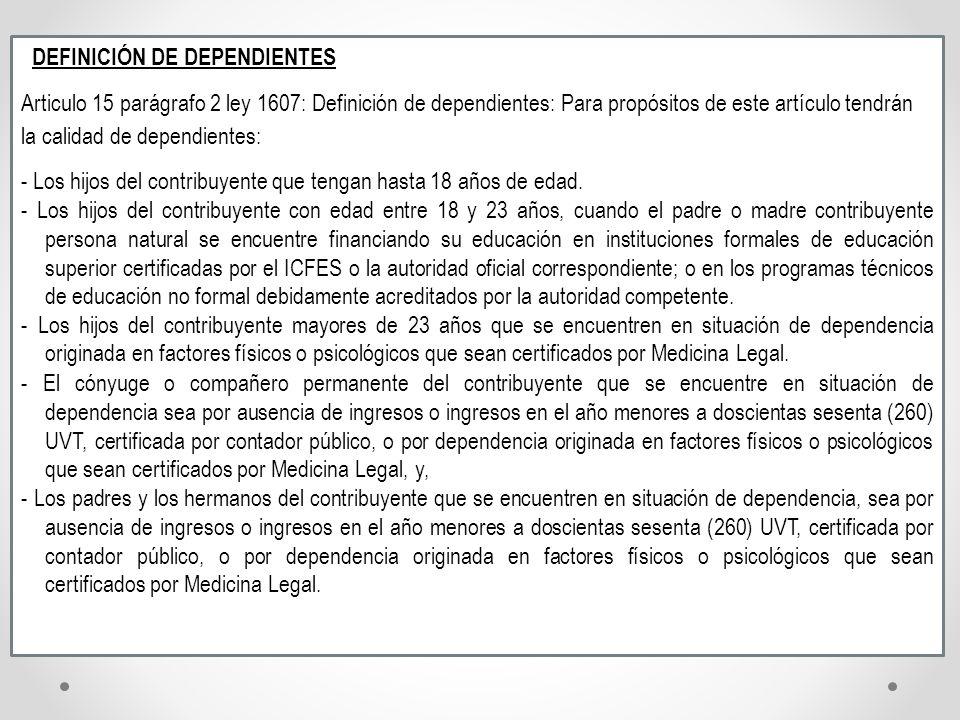 DEFINICIÓN DE DEPENDIENTES Articulo 15 parágrafo 2 ley 1607: Definición de dependientes: Para propósitos de este artículo tendrán la calidad de depend