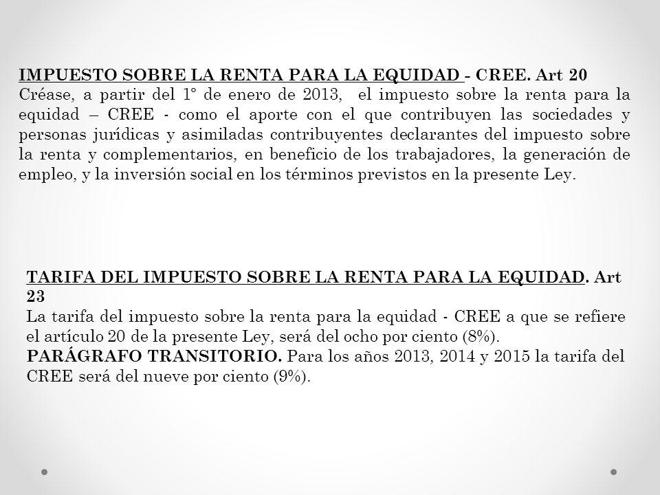 IMPUESTO SOBRE LA RENTA PARA LA EQUIDAD - CREE. Art 20 Créase, a partir del 1º de enero de 2013, el impuesto sobre la renta para la equidad – CREE - c