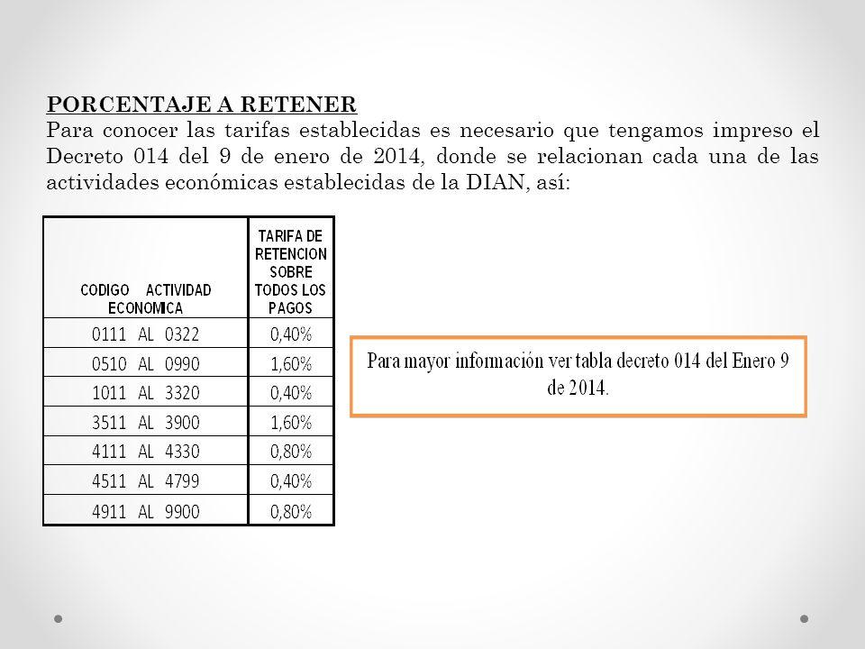 PORCENTAJE A RETENER Para conocer las tarifas establecidas es necesario que tengamos impreso el Decreto 014 del 9 de enero de 2014, donde se relaciona