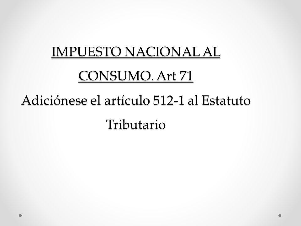 IMPUESTO NACIONAL AL CONSUMO. Art 71 Adiciónese el artículo 512-1 al Estatuto Tributario